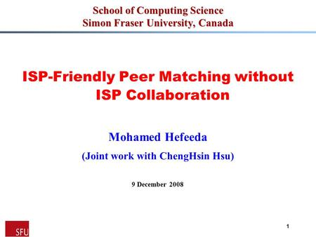 Mohamed Hefeeda 1 School of Computing Science Simon Fraser University, Canada ISP-Friendly Peer Matching without ISP Collaboration Mohamed Hefeeda (Joint.