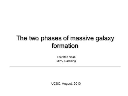 The two phases of massive galaxy formation Thorsten Naab MPA, Garching UCSC, August, 2010.