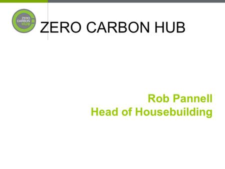 ZERO CARBON HUB Rob Pannell Head of Housebuilding.
