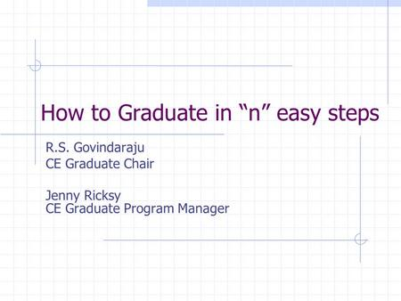 "How to Graduate in ""n"" easy steps R.S. Govindaraju CE Graduate Chair Jenny Ricksy CE Graduate Program Manager."