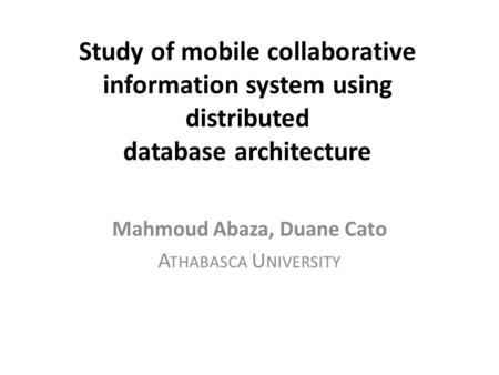 Study of mobile collaborative information system using distributed database architecture Mahmoud Abaza, Duane Cato A THABASCA U NIVERSITY.