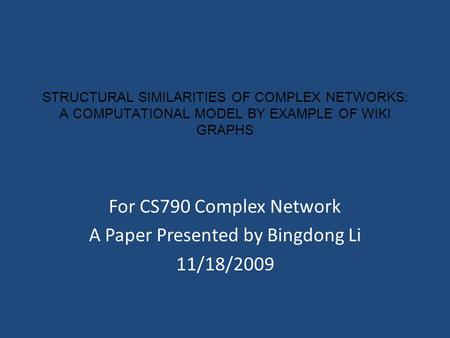 STRUCTURAL SIMILARITIES OF COMPLEX NETWORKS: A COMPUTATIONAL MODEL BY EXAMPLE OF WIKI GRAPHS For CS790 Complex Network A Paper Presented by Bingdong Li.