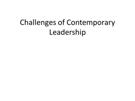 Challenges of Contemporary Leadership. The Changing Nature of Leadership Challenges are becoming more complex – Technical – Adaptive – Critical Greater.