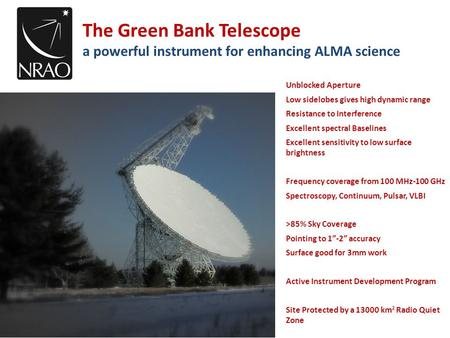 The Green Bank Telescope a powerful instrument for enhancing ALMA science Unblocked Aperture Low sidelobes gives high dynamic range Resistance to Interference.