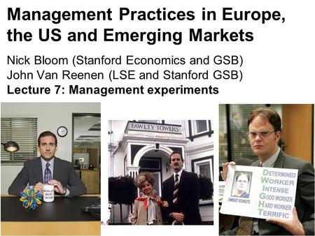Nick Bloom and John Van Reenen, 591, 2011 Management Practices in Europe, the US and Emerging Markets Nick Bloom (Stanford Economics and GSB) John Van.