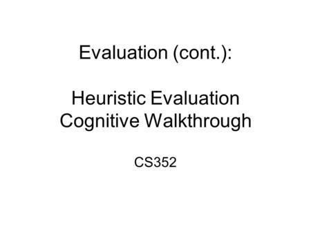 Evaluation (cont.): Heuristic Evaluation Cognitive Walkthrough CS352.