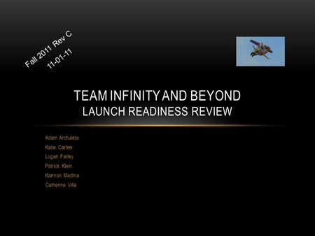 Adam Archuleta Katie Cartee Logan Farley Patrick Klein Kamron Medina Catherine Villa TEAM INFINITY AND BEYOND LAUNCH READINESS REVIEW Fall 2011 Rev C 11-01-11.