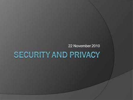 22 November 2010. Security and Privacy  Security: the protection of data, networks and computing power  Privacy: complying with a person's desires when.