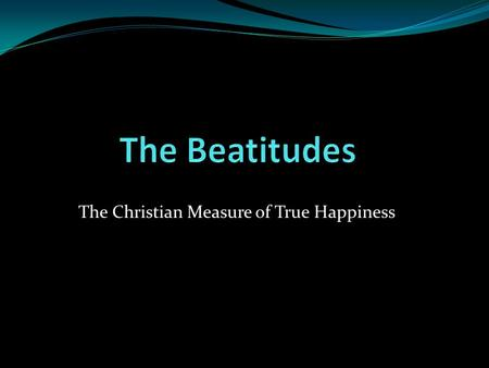 The Christian Measure of True Happiness. The Beatitudes The teachings of Jesus of the Sermon on the Mount on the meaning of and the way to true happiness.
