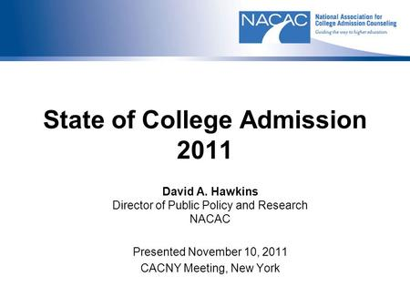 State of College Admission 2011 David A. Hawkins Director of Public Policy and Research NACAC Presented November 10, 2011 CACNY Meeting, New York.