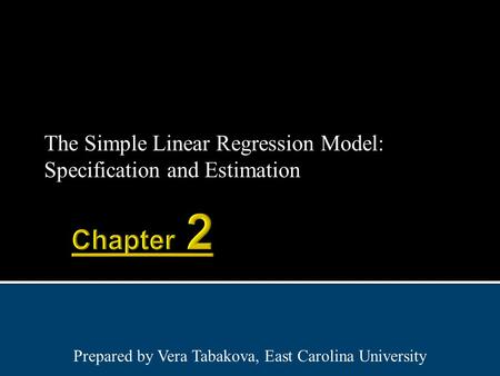 The Simple Linear Regression Model: Specification and Estimation Prepared by Vera Tabakova, East Carolina University.