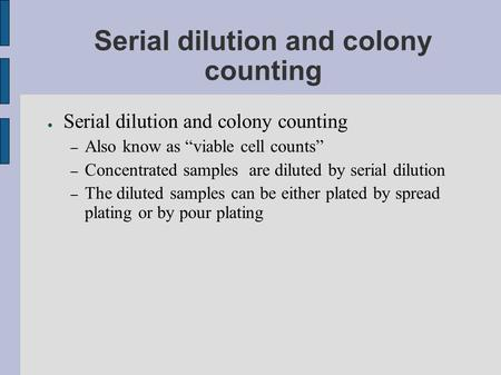 "Serial dilution and colony counting ● Serial dilution and colony counting – Also know as ""viable cell counts"" – Concentrated samples are diluted by serial."