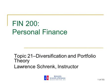 1 (of 35) FIN 200: Personal Finance Topic 21–Diversification and Portfolio Theory Lawrence Schrenk, Instructor.