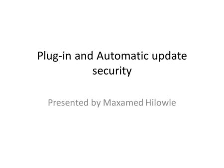 Plug-in and Automatic update security Presented by Maxamed Hilowle.