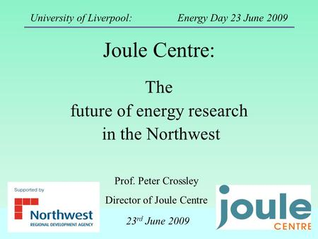 Joule Centre: The future of energy research in the Northwest Prof. Peter Crossley Director of Joule Centre University of Liverpool: Energy Day 23 June.