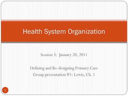 Session 3: January 20, 2011 Defining and Re-designing Primary Care Group presentation #1: Lewis, Ch. 1 Health System Organization 1.
