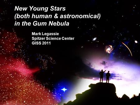 New Young Stars (both human & astronomical) in the Gum Nebula Mark Legassie Spitzer Science Center GISS 2011.