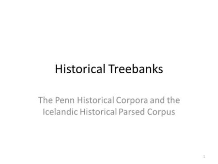 Historical Treebanks The Penn Historical Corpora and the Icelandic Historical Parsed Corpus 1.