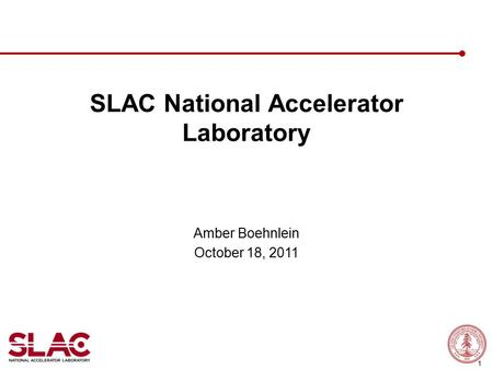 1 SLAC National Accelerator Laboratory Amber Boehnlein October 18, 2011.