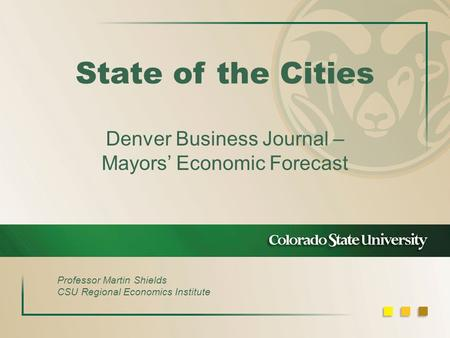 State of the Cities Denver Business Journal – Mayors' Economic Forecast Professor Martin Shields CSU Regional Economics Institute.