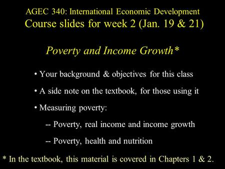 AGEC 340: International Economic Development Course slides for week 2 (Jan. 19 & 21) Poverty and Income Growth* Your background & objectives for this class.