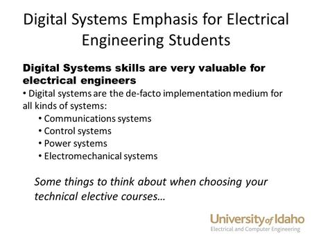Digital Systems Emphasis for Electrical Engineering Students Digital Systems skills are very valuable for electrical engineers Digital systems are the.