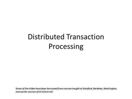 Distributed Transaction Processing Some of the slides have been borrowed from courses taught at Stanford, Berkeley, Washington, and earlier version of.