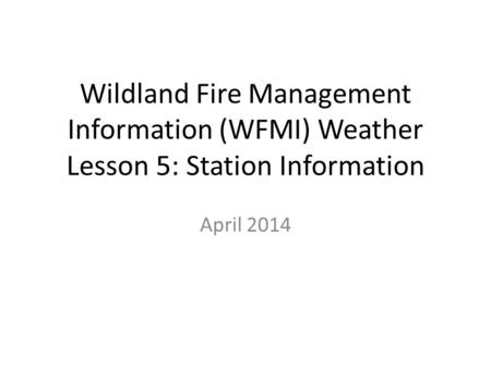 Wildland Fire Management Information (WFMI) Weather Lesson 5: Station Information April 2014.