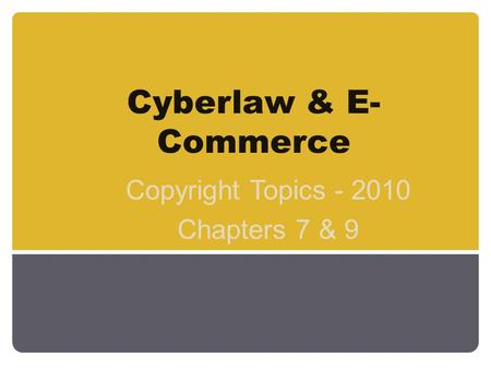 Cyberlaw & E- Commerce Copyright Topics - 2010 Chapters 7 & 9.