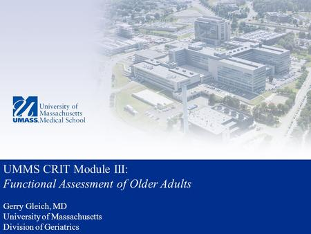 UMMS CRIT Module III: Functional Assessment of Older Adults Gerry Gleich, MD University of Massachusetts Division of Geriatrics.