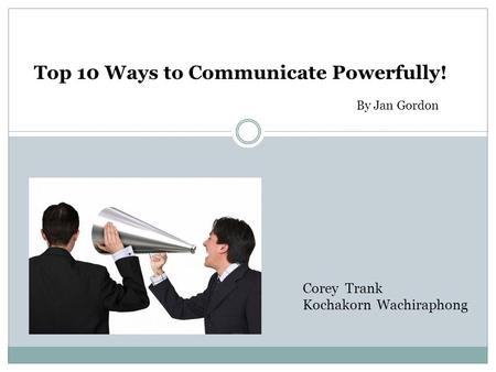 Top 10 Ways to Communicate Powerfully! Corey Trank Kochakorn Wachiraphong By Jan Gordon.