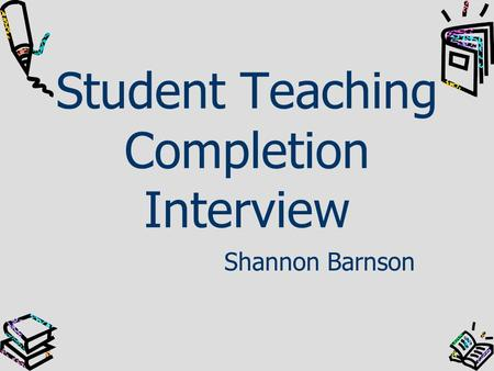 Student Teaching Completion Interview Shannon Barnson.