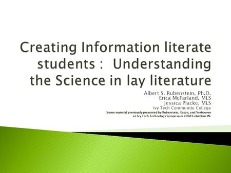 Albert S. Rubenstein, Ph.D. Erica McFarland, MLS Jessica Placke, MLS Ivy Tech Community College Some material previously presented by Rubenstein, Eaton,