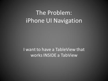 The Problem: iPhone UI Navigation I want to have a TableView that works INSIDE a TabView.