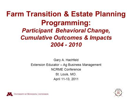 Farm Transition & Estate Planning Programming: Participant Behavioral Change, Cumulative Outcomes & Impacts 2004 - 2010 Gary A. Hachfeld Extension Educator.