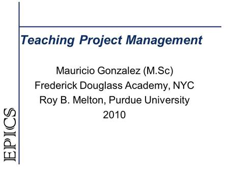 Teaching Project Management Mauricio Gonzalez (M.Sc) Frederick Douglass Academy, NYC Roy B. Melton, Purdue University 2010.