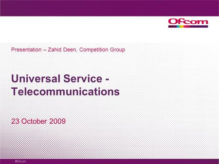 Universal Service - Telecommunications 23 October 2009 Presentation – Zahid Deen, Competition Group.