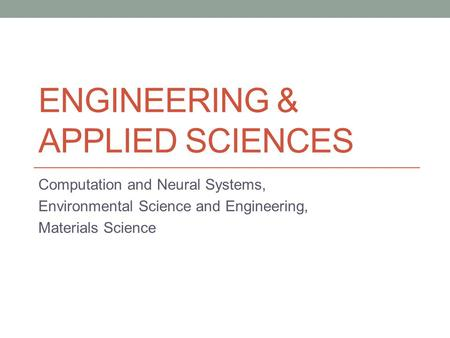 ENGINEERING & APPLIED SCIENCES Computation and Neural Systems, Environmental Science and Engineering, Materials Science.