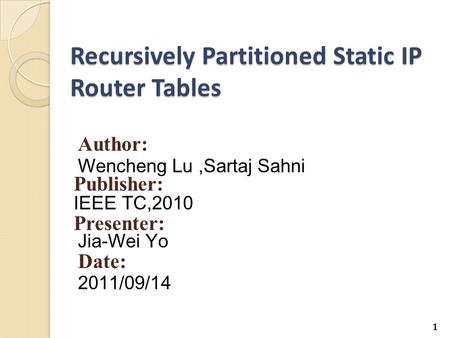 Recursively Partitioned Static IP Router Tables Author: Wencheng Lu,Sartaj Sahni Publisher: IEEE TC,2010 Presenter: Jia-Wei Yo Date: 2011/09/14 1.