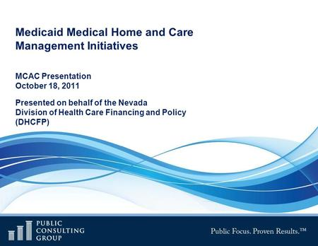 Medicaid Medical Home and Care Management Initiatives MCAC Presentation October 18, 2011 Presented on behalf of the Nevada Division of Health Care Financing.