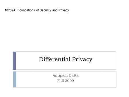 Differential Privacy 18739A: Foundations of Security and Privacy Anupam Datta Fall 2009.