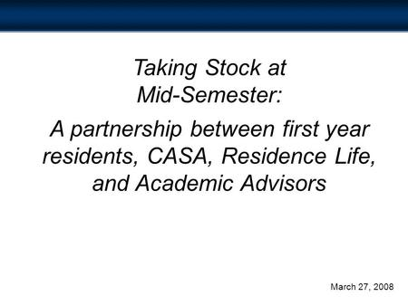 Taking Stock at Mid-Semester: A partnership between first year residents, CASA, Residence Life, and Academic Advisors March 27, 2008.