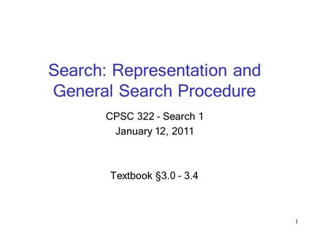 Search: Representation and General Search Procedure CPSC 322 – Search 1 January 12, 2011 Textbook § 3.0 – 3.4 1.