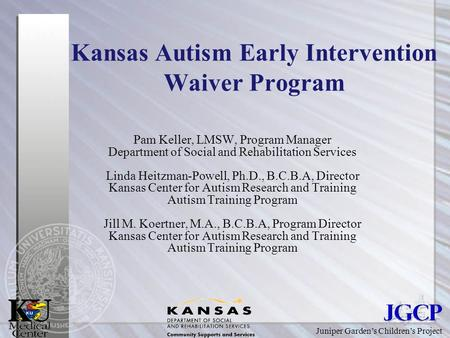 Juniper Garden's Children's Project Kansas Autism Early Intervention Waiver Program Pam Keller, LMSW, Program Manager Department of Social and Rehabilitation.