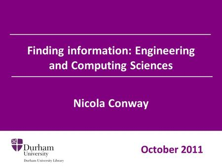 Finding information: Engineering and Computing Sciences Nicola Conway October 2011.