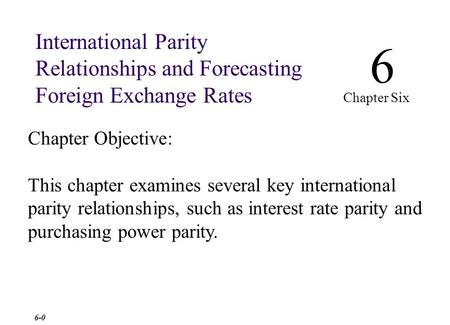Chapter Objective: This chapter examines several key international parity relationships, such as interest rate parity and purchasing power parity. 6 Chapter.