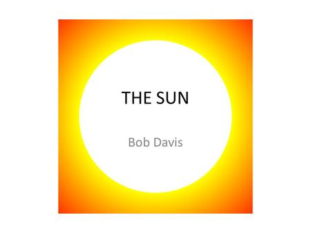 THE SUN Bob Davis. Stats Diameter: 1,392,000 Mass: 2 × 10 30 kilograms Age: 4,570,000,000 years Mostly Hydrogen and Helium Surface Temp: 5,778 K Core.