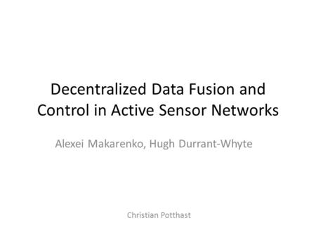Decentralized Data Fusion and Control in Active Sensor Networks Alexei Makarenko, Hugh Durrant-Whyte Christian Potthast.