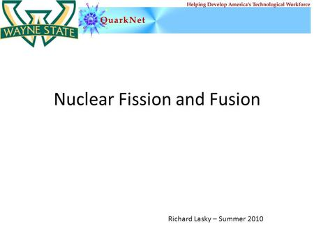 Nuclear Fission and Fusion Richard Lasky – Summer 2010.