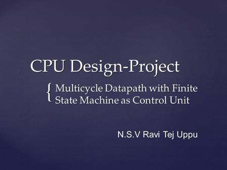 { CPU Design-Project CPU Design-Project Multicycle Datapath with Finite State Machine as Control Unit N.S.V Ravi Tej Uppu.